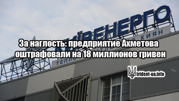 За наглость: предприятие Ахметова  оштрафовали на 18 миллионов гривен